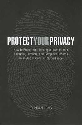 Protect Your Privacy: How to Protect Your Identity as Well as Your Financial, Personal, and Computer Records in an Age of Constant Surveillance - Long, Duncan