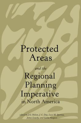 Protected Areas and the Regional Planning Imperative in North America - Nelson, J Gordon (Editor), and Day, J Chadwick (Editor), and Sportza, Lucy M (Editor)