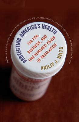 Protecting America's Health: The FDA, Business, and One Hundred Years of Regulation - Hilts, Philip J