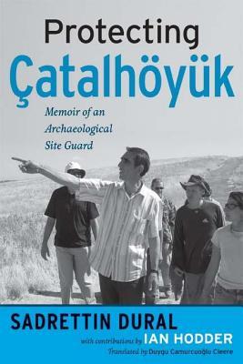 Protecting Catalhoyuk: Memoir of an Archaeological Site Guard - Dural, Sadrettin