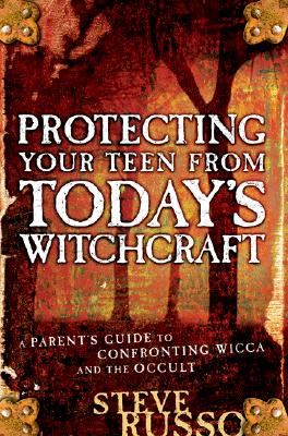 Protecting Your Teen from Today's Witchcraft: A Parent's Guide to Confronting Wicca and the Occult - Russo, Steve