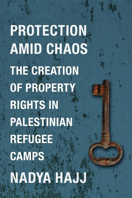 Protection Amid Chaos: The Creation of Property Rights in Palestinian Refugee Camps - Hajj, Nadya