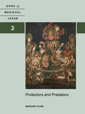 Protectors and Predators: Volume 2: Gods of Medieval Japan - Faure, Bernard