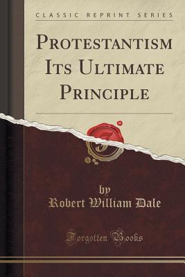 Protestantism Its Ultimate Principle (Classic Reprint) - Dale, Robert William