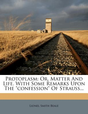 "Protoplasm: Or, Matter and Life. with Some Remarks Upon the ""Confession"" of Strauss - Beale, Lionel Smith"