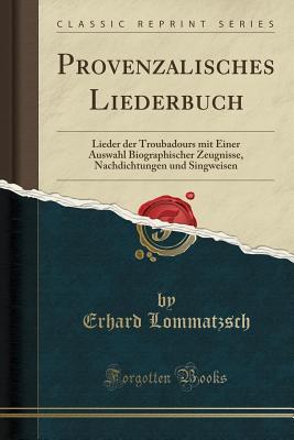 Provenzalisches Liederbuch: Lieder Der Troubadours Mit Einer Auswahl Biographischer Zeugnisse, Nachdichtungen Und Singweisen (Classic Reprint) - Lommatzsch, Erhard