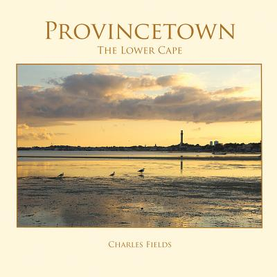 Provincetown, Truro, Wellfleet: The Lower Cape - Fields, Charles, and Shorr, Kathy (Text by)