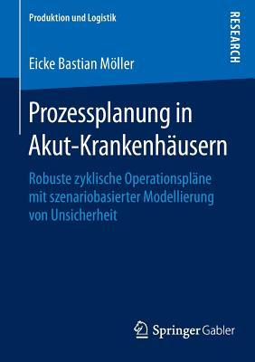 Prozessplanung in Akut-Krankenhausern: Robuste Zyklische Operationsplane Mit Szenariobasierter Modellierung Von Unsicherheit - Moller, Eicke Bastian