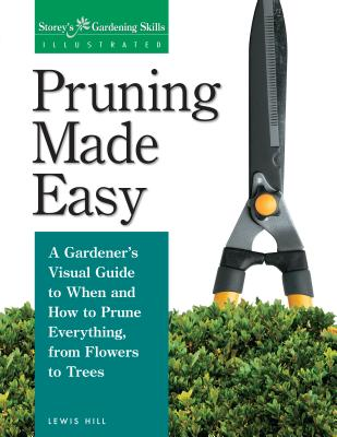 Pruning Made Easy: A Gardener's Visual Guide to When and How to Prune Everything, from Flowers to Trees - Hill, Lewis