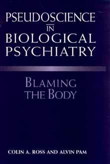 Pseudoscience in Biological Psychiatry: Blaming the Body - Ross, Colin A, M.D., and Pam, Alvin, PH.D.