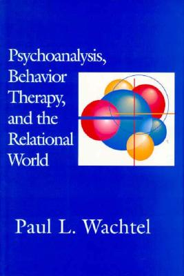 Psychoanalysis, Behavior Therapy, and the Relational World - Wachtel, Paul L, Ph.D.