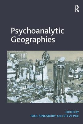 Psychoanalytic Geographies. Edited by Paul Kingsbury and Steve Pile - Kingsbury, Paul