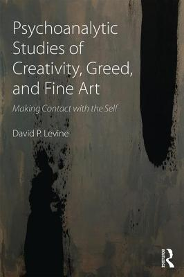 Psychoanalytic Studies of Creativity, Greed, and Fine Art: Making Contact with the Self - Levine, David P.