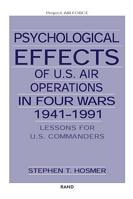 Psychological Effects of U.S. Air Operations in Four Wars, 1941-1991: Lessons for U.S. Commanders - Hosmer, Stephen T