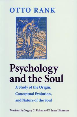 Psychology and the Soul: A Study of the Origin, Conceptual Evolution, and Nature of the Soul - Rank, Otto, Professor, and Richter, Gregory C, Dr. (Translated by), and Lieberman, E James (Translated by)