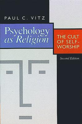 Psychology as Religion: The Cult of Self-Worship - Vitz, Paul C, Ph.D.