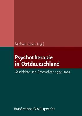 Psychotherapie in Ostdeutschland: Geschichte Und Geschichten 1945-1995 - Geyer, Michael (Editor)
