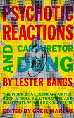 Psychotic Reactions and Carburetor Dung: The Work of a Legendary Critic: Rock'n'roll as Literature and Literature as Rock 'n'roll - Bangs, Lester