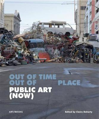 Public Art (Now): Out of Time, Out of Place - Doherty, Claire (Editor)