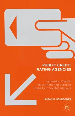 Public Credit Rating Agencies: Increasing Capital Investment and Lending Stability in Volatile Markets - Schroeder, Susan K.