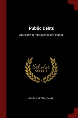 Public Debts: An Essay in the Science of Finance - Adams, Henry Carter