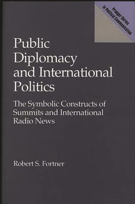 Public Diplomacy and International Politics: The Symbolic Constructs of Summits and International Radio News - Fortner, Robert S