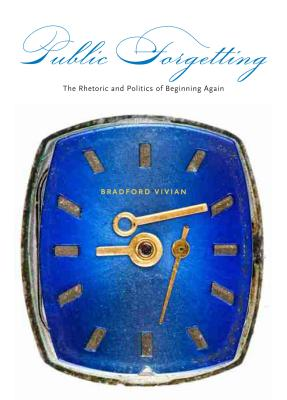 Public Forgetting: The Rhetoric and Politics of Beginning Again - Vivian, Bradford
