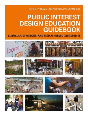 Public Interest Design Education Guidebook: Curricula, Strategies, and SEED Academic Case Studies - Abendroth, Lisa M. (Editor), and Bell, Bryan (Editor)