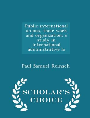 Public International Unions, Their Work and Organization; A Study in International Administrative La - Scholar's Choice Edition - Reinsch, Paul Samuel