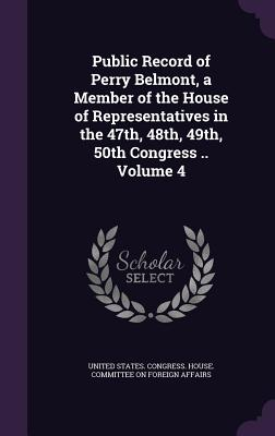 Public Record of Perry Belmont, a Member of the House of Representatives in the 47th, 48th, 49th, 50th Congress .. Volume 4 - United States Congress House Committe (Creator)