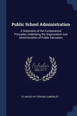 Public School Administration: A Statement of the Fundamental Principles Underlying the Organization and Administration of Public Education - Cubberley, Ellwood Patterson