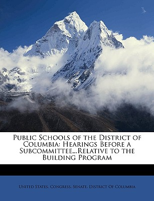 Public Schools of the District of Columbia: Hearings Before a Subcommittee...Relative to the Building Program - United States Congress Senate Distric, States Congress Senate Distric (Creator)