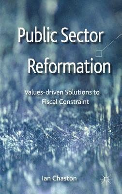 Public Sector Reformation: Values-driven Solutions to Fiscal Constraint - Chaston, Ian