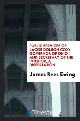 Public Services of Jacob Dolson Cox: Governor of Ohio and Secretary of the Interior, a Dissertation - Ewing, James Rees