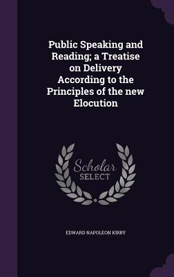 Public Speaking and Reading; A Treatise on Delivery According to the Principles of the New Elocution - Kirby, Edward Napoleon