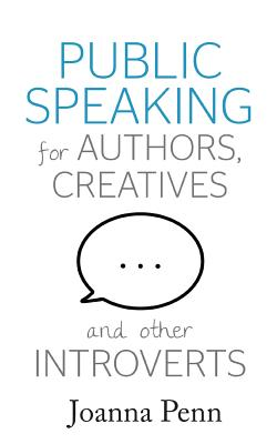 Public Speaking for Authors, Creatives and Other Introverts - Penn, Joanna