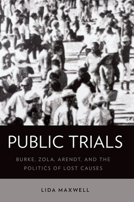 Public Trials: Burke, Zola, Arendt, and the Politics of Lost Causes - Maxwell, Lida