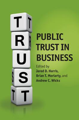 Public Trust in Business - Harris, Jared D. (Editor), and Moriarty, Brian (Editor), and Wicks, Andrew C. (Editor)