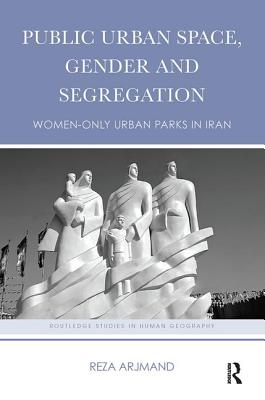 Public Urban Space, Gender and Segregation: Women-only urban parks in Iran - Arjmand, Reza