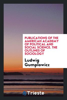 Publications of the American Academy of Political and Social Science. the Outlines of Sociology - Gumplowicz, Ludwig