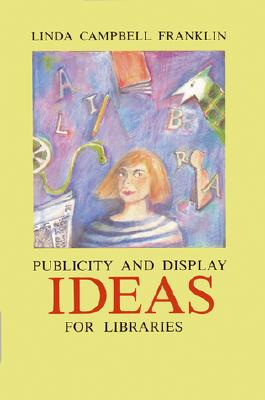 Publicity and Display Ideas for Libraries - Franklin, Linda Campbell