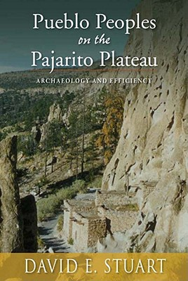 Pueblo Peoples on the Pajarito Plateau: Archaeology and Efficiency - Stuart, David E