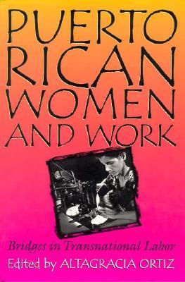 Puerto Rican Women and Work Puerto Rican Women and Work Puerto Rican Women and Work: Bridges in Transnational Labor Bridges in Transnational Labor Bridges in Transnational Labor - Ortiz, Altagracia (Editor), and Crtiz, Altagracia (Editor)