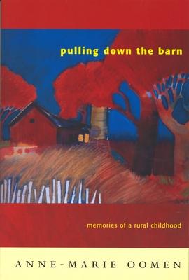 Pulling Down the Barn: Memories of a Rural Childhood - Oomen, Anne-Marie