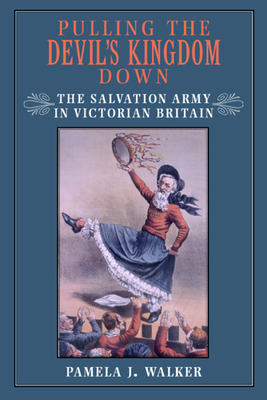 Pulling the Devil's Kingdom Down: The Salvation Army in Victorian Britain - Walker, Pamela J, Professor