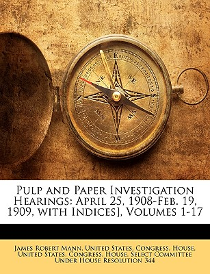 Pulp and Paper Investigation Hearings: April 25, 1908-Feb. 19, 1909, with Indices], Volumes 1-17 - Mann, James Robert, and United States Congress House, States Congress House (Creator)