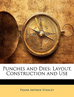 Punches and Dies: Layout, Construction and Use - Stanley, Frank Arthur
