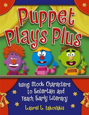 Puppet Plays Plus: Using Stock Characters to Entertain and Teach Early Literacy - Iakovakis, Laurel L, and Iakovakis, Clarke L (Illustrator)