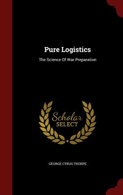 Pure Logistics: The Science of War Preparation - Thorpe, George Cyrus