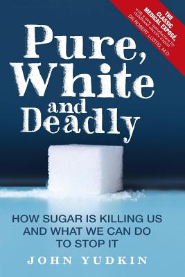 Pure, White, and Deadly How Sugar Is Killing Us and What We Can Do to Stop It - Yudkin, John, and Lustig, Dr Robert (Introduction by)